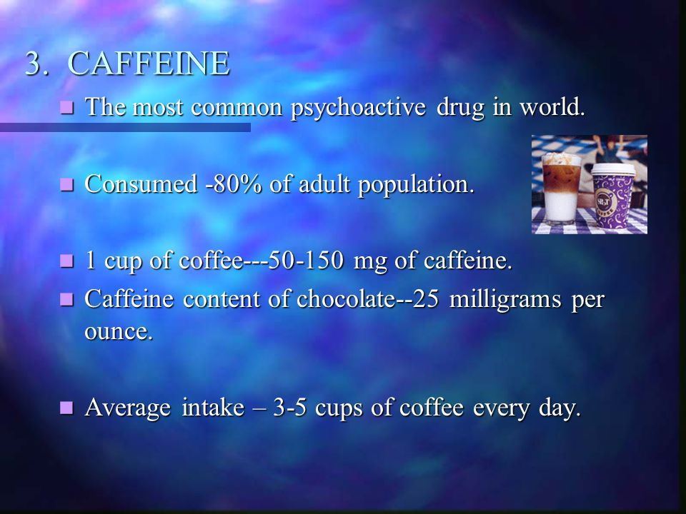 3. CAFFEINE The most common psychoactive drug in world. The most common psychoactive drug in world. Consumed -80% of adult population. Consumed -80% o