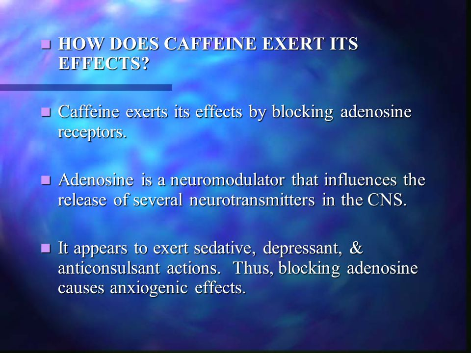HOW DOES CAFFEINE EXERT ITS EFFECTS? HOW DOES CAFFEINE EXERT ITS EFFECTS? Caffeine exerts its effects by blocking adenosine receptors. Caffeine exerts