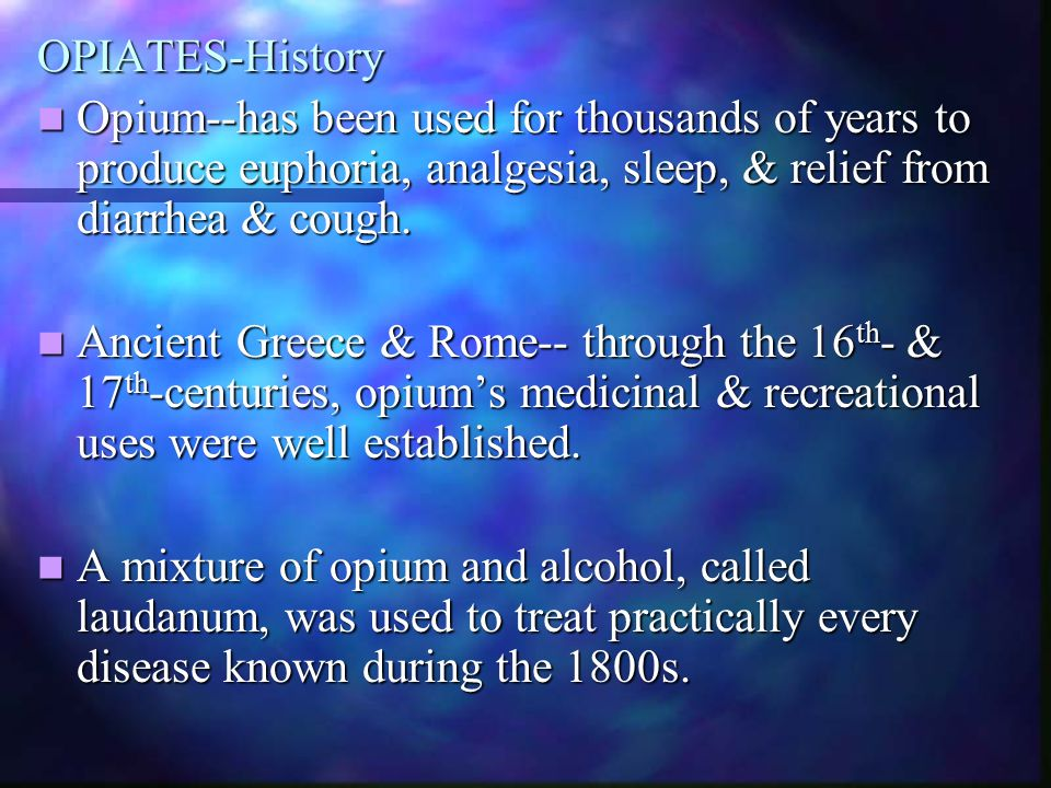 OPIATES-History Opium--has been used for thousands of years to produce euphoria, analgesia, sleep, & relief from diarrhea & cough. Opium--has been use