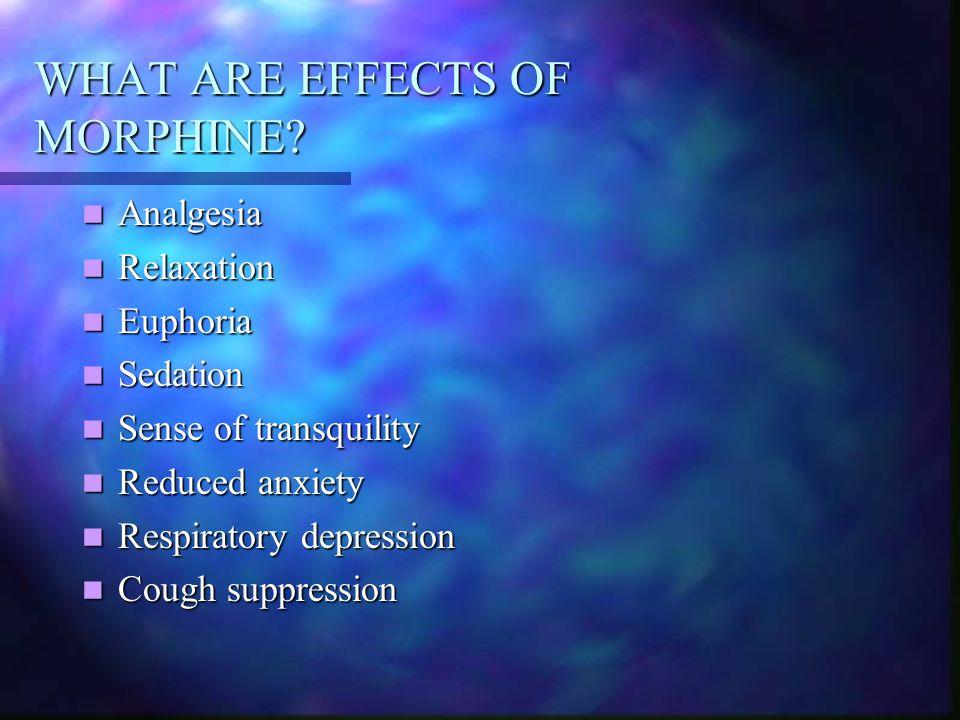 WHAT ARE EFFECTS OF MORPHINE? Analgesia Analgesia Relaxation Relaxation Euphoria Euphoria Sedation Sedation Sense of transquility Sense of transquilit