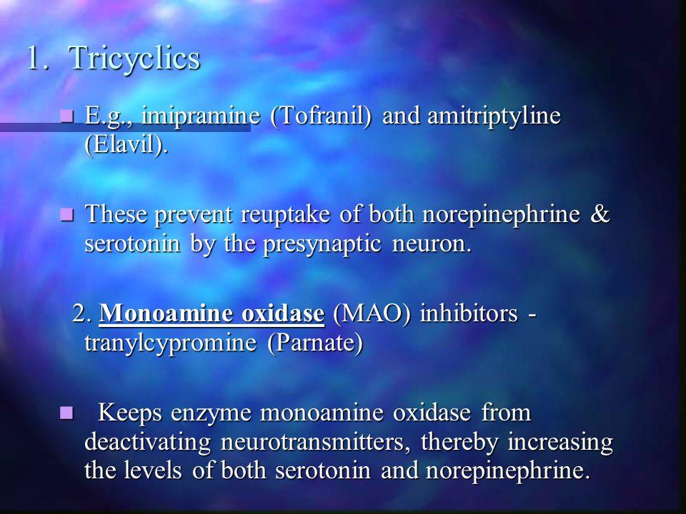 1. Tricyclics E.g., imipramine (Tofranil) and amitriptyline (Elavil). E.g., imipramine (Tofranil) and amitriptyline (Elavil). These prevent reuptake o