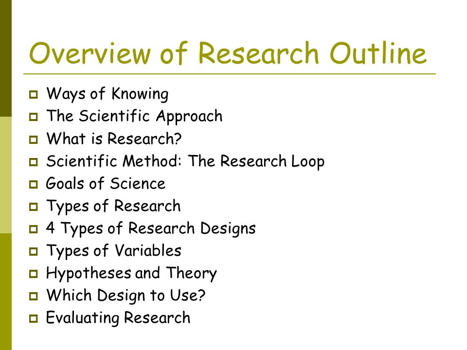 Overview of Research Outline  Ways of Knowing  The Scientific Approach  What is Research.