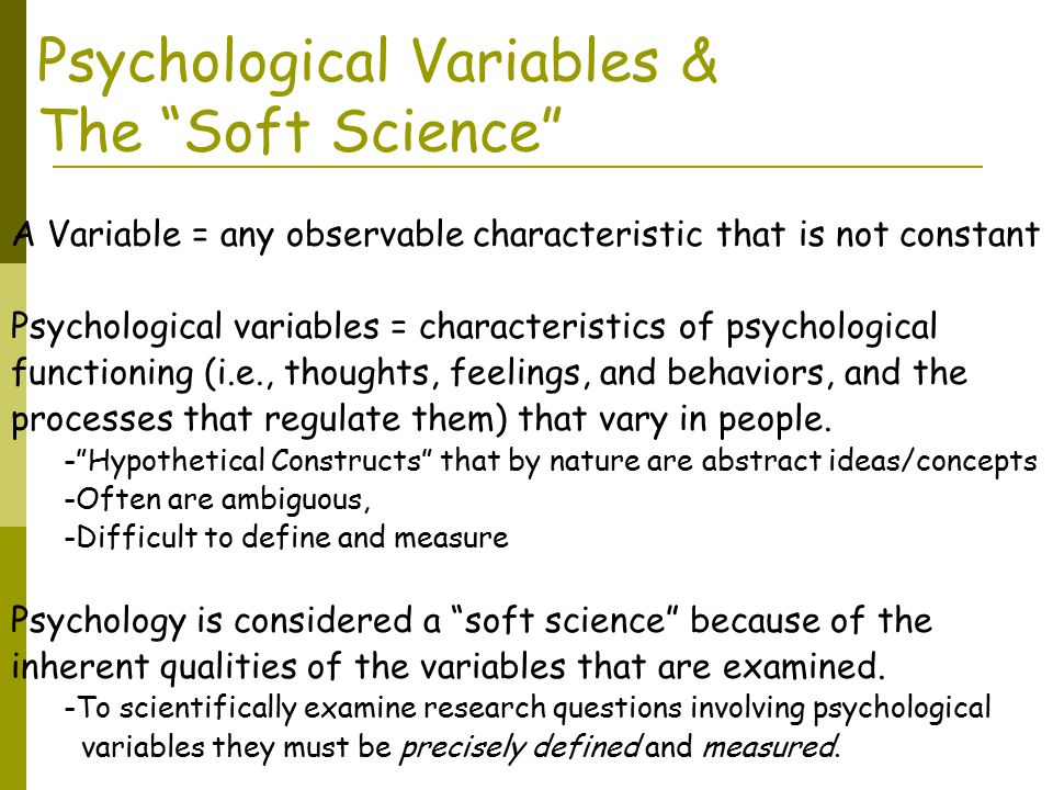 Psychological Variables & The Soft Science A Variable = any observable characteristic that is not constant Psychological variables = characteristics of psychological functioning (i.e., thoughts, feelings, and behaviors, and the processes that regulate them) that vary in people.