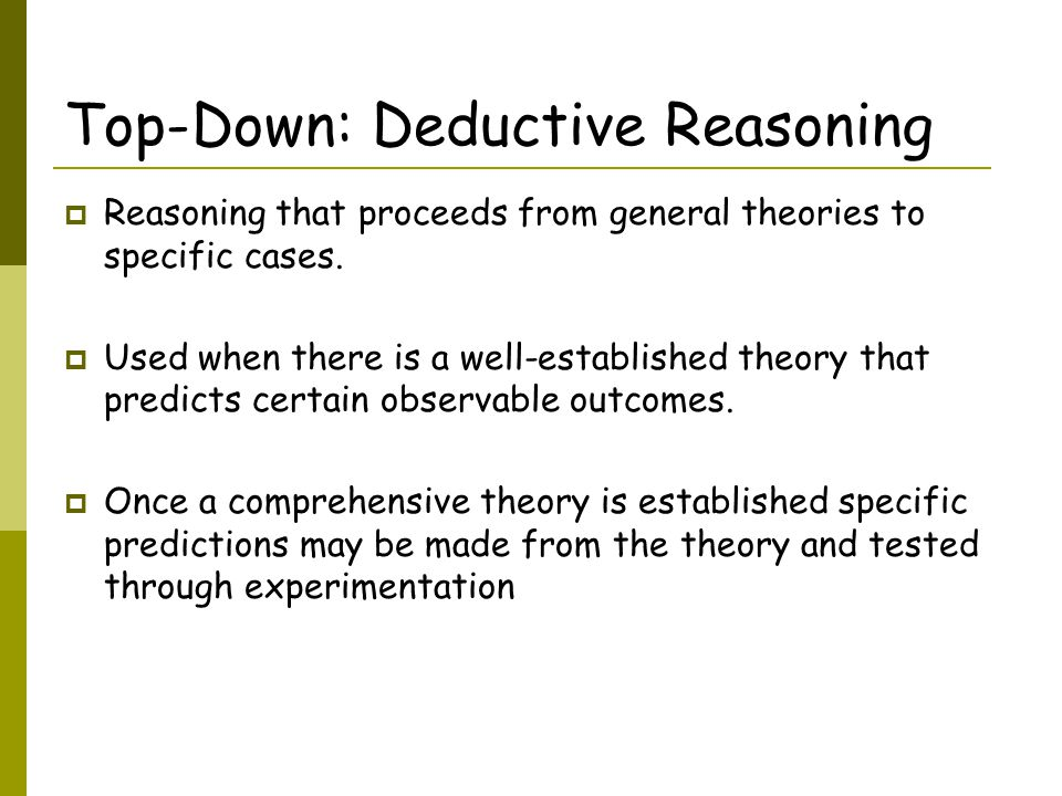 Top-Down: Deductive Reasoning  Reasoning that proceeds from general theories to specific cases.
