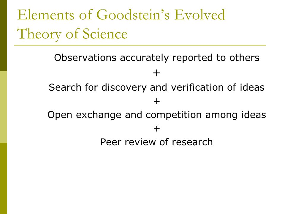 Elements of Goodstein's Evolved Theory of Science Observations accurately reported to others + Search for discovery and verification of ideas + Open exchange and competition among ideas + Peer review of research