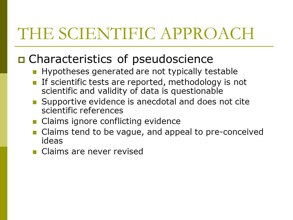 THE SCIENTIFIC APPROACH  Characteristics of pseudoscience Hypotheses generated are not typically testable If scientific tests are reported, methodology is not scientific and validity of data is questionable Supportive evidence is anecdotal and does not cite scientific references Claims ignore conflicting evidence Claims tend to be vague, and appeal to pre-conceived ideas Claims are never revised