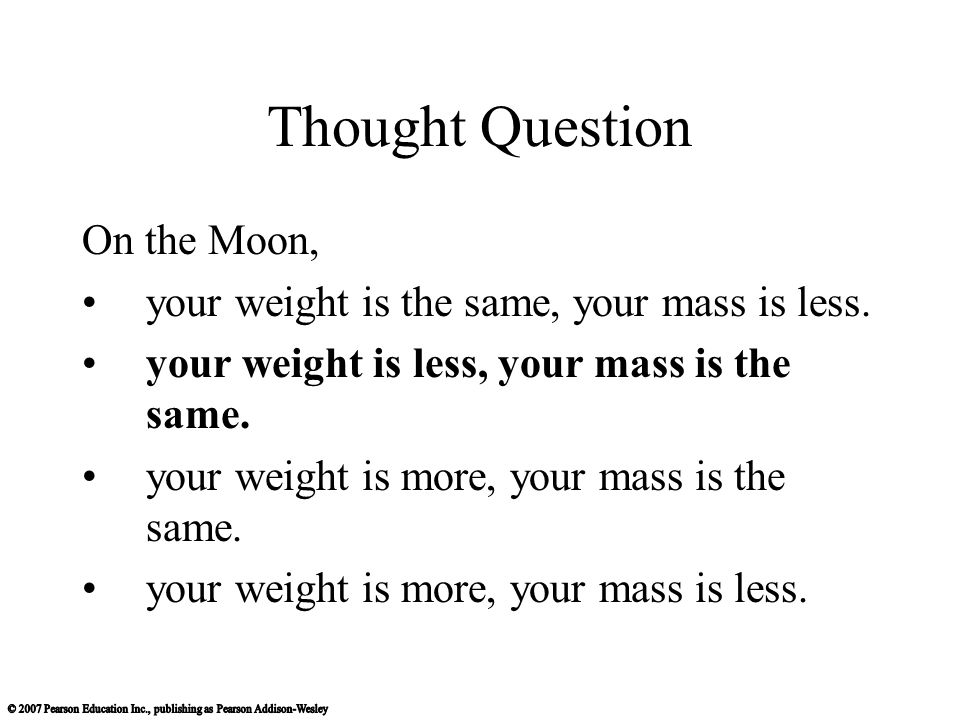Thought Question On the Moon, your weight is the same, your mass is less.