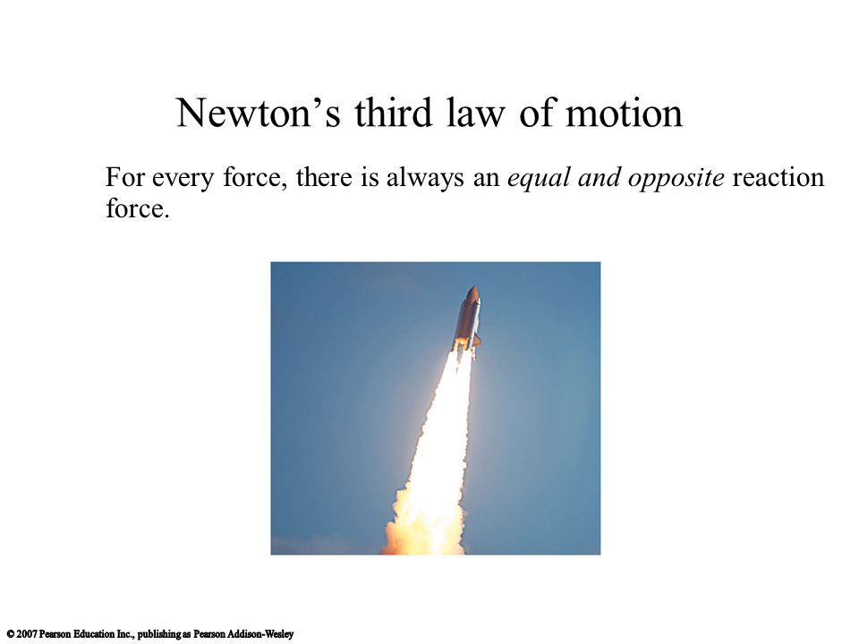 Newton's third law of motion For every force, there is always an equal and opposite reaction force.