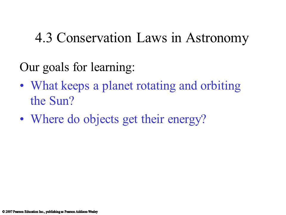 4.3 Conservation Laws in Astronomy Our goals for learning: What keeps a planet rotating and orbiting the Sun.