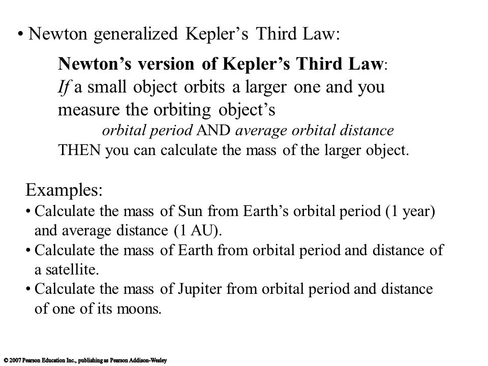 Newton generalized Kepler's Third Law: Newton's version of Kepler's Third Law : If a small object orbits a larger one and you measure the orbiting object's orbital period AND average orbital distance THEN you can calculate the mass of the larger object.