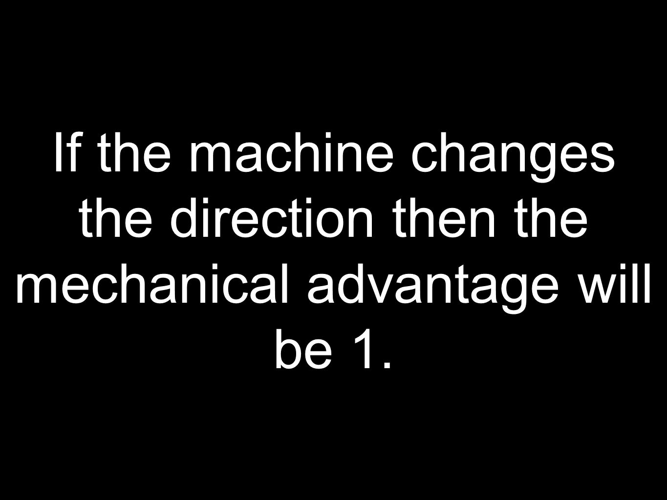 If the machine changes the direction then the mechanical advantage will be 1.