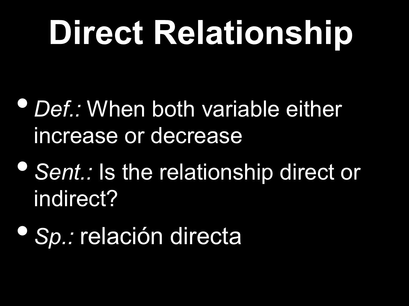 Direct Relationship Def.: When both variable either increase or decrease Sent.: Is the relationship direct or indirect.
