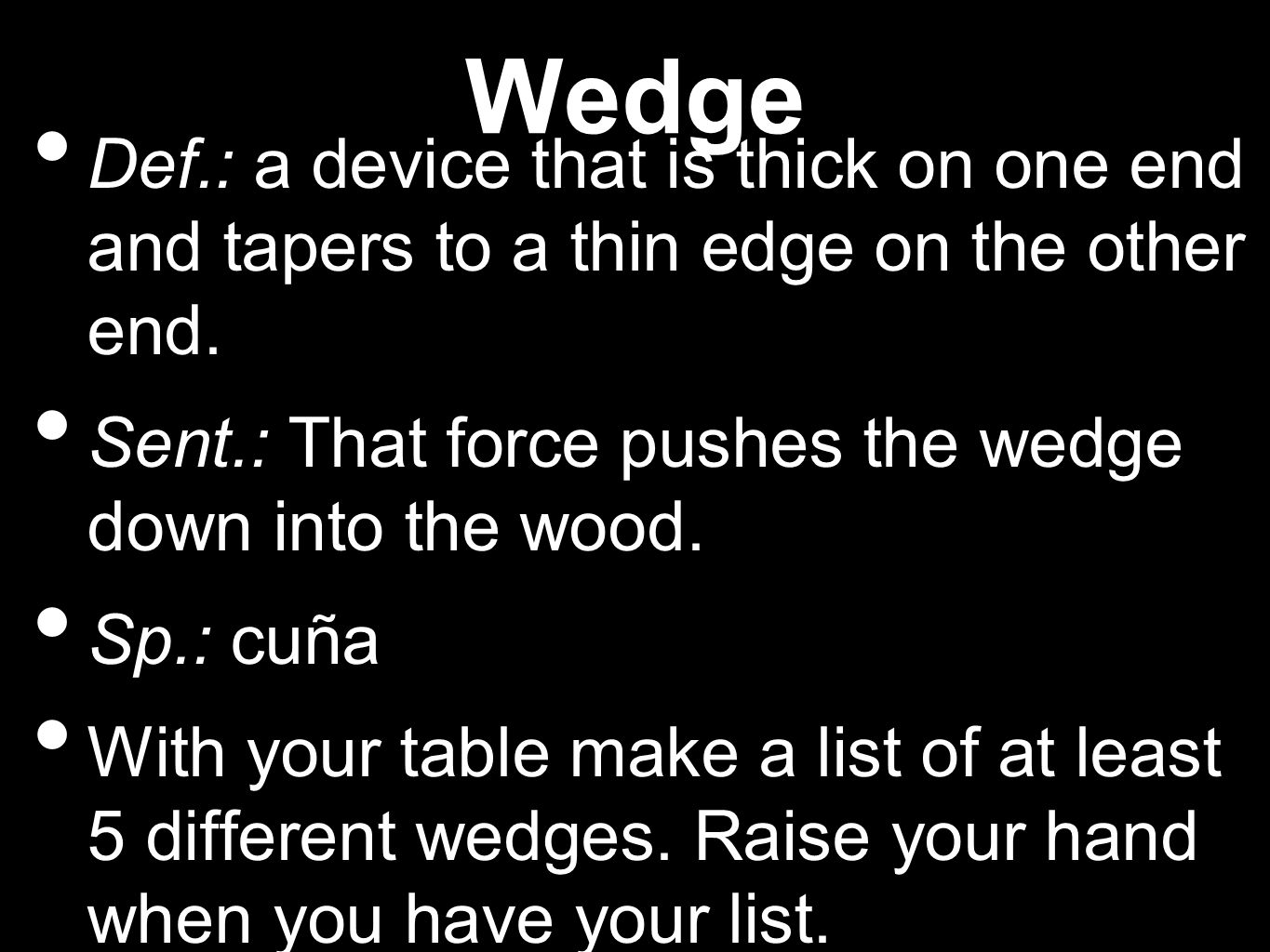 Wedge Def.: a device that is thick on one end and tapers to a thin edge on the other end.