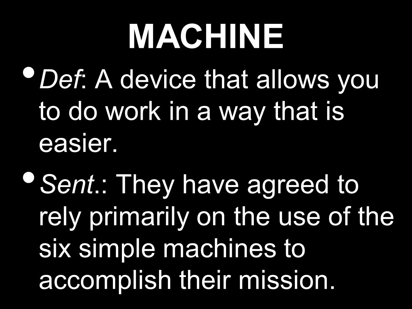 MACHINE Def: A device that allows you to do work in a way that is easier.