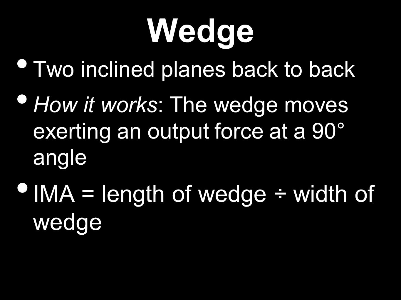 Wedge Two inclined planes back to back How it works: The wedge moves exerting an output force at a 90° angle IMA = length of wedge ÷ width of wedge