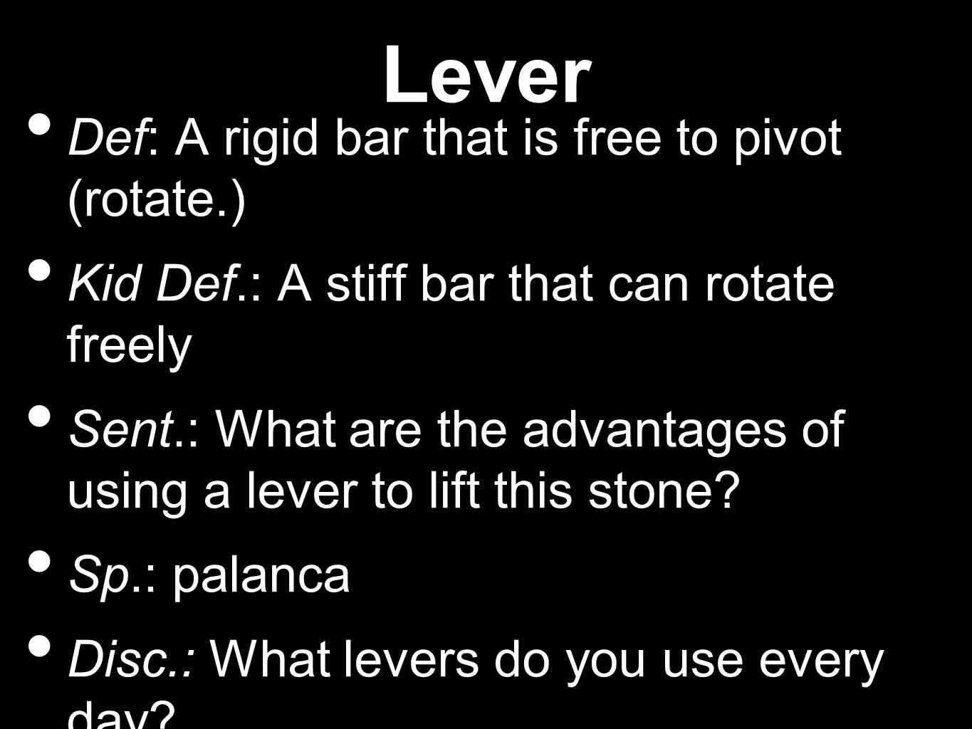Lever Def: A rigid bar that is free to pivot (rotate.) Kid Def.: A stiff bar that can rotate freely Sent.: What are the advantages of using a lever to lift this stone.