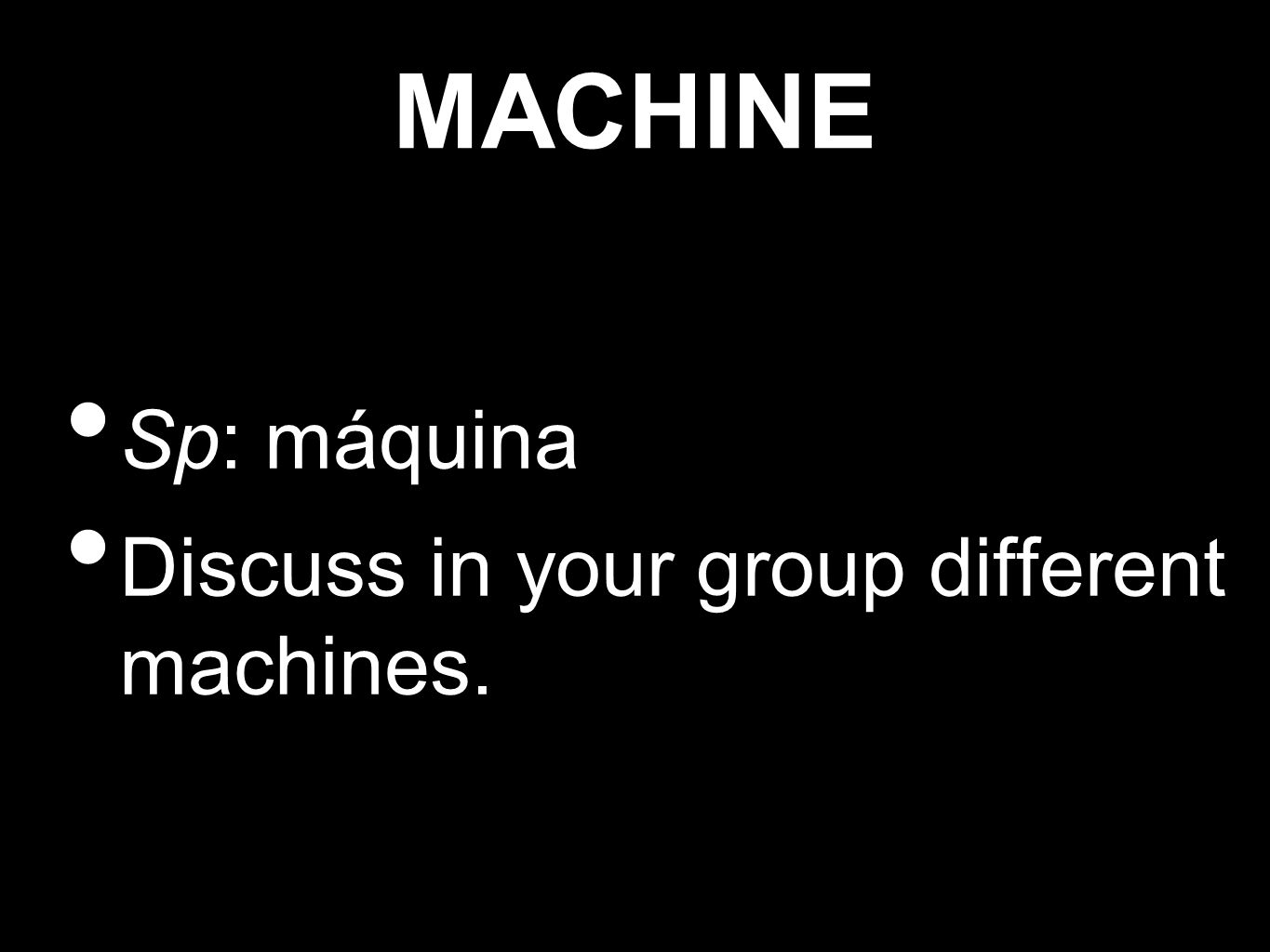 MACHINE Sp: máquina Discuss in your group different machines.