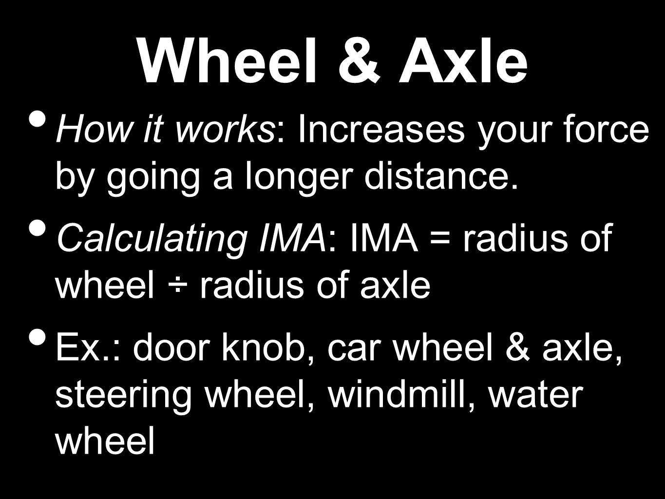 Wheel & Axle How it works: Increases your force by going a longer distance.