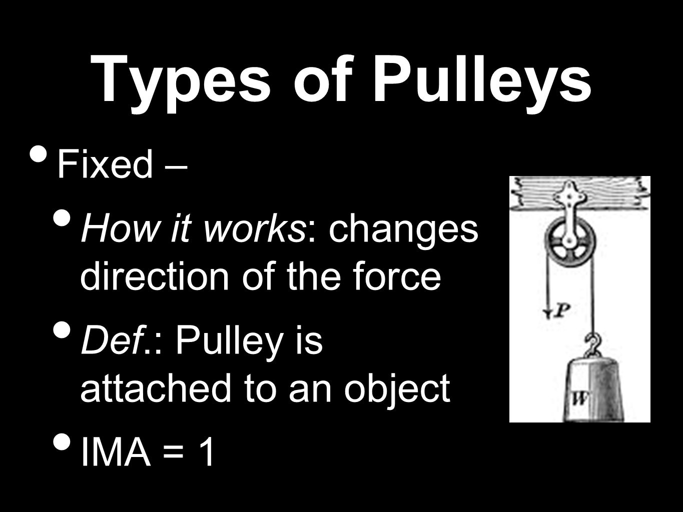 Types of Pulleys Fixed – How it works: changes direction of the force Def.: Pulley is attached to an object IMA = 1