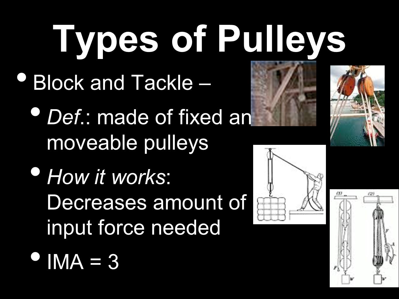 Types of Pulleys Block and Tackle – Def.: made of fixed and moveable pulleys How it works: Decreases amount of input force needed IMA = 3