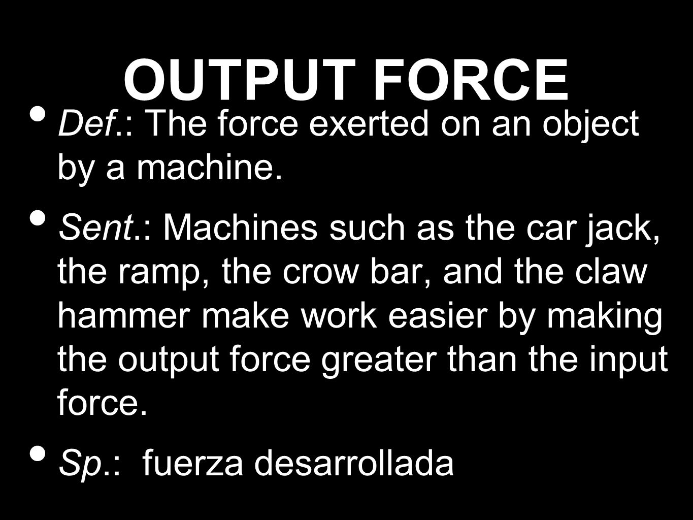 OUTPUT FORCE Def.: The force exerted on an object by a machine.