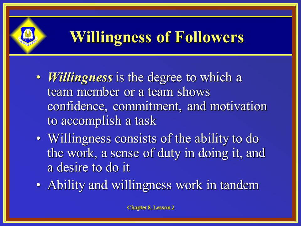 Chapter 8, Lesson 2 Willingness of Followers Willingness is the degree to which a team member or a team shows confidence, commitment, and motivation to accomplish a taskWillingness is the degree to which a team member or a team shows confidence, commitment, and motivation to accomplish a task Willingness consists of the ability to do the work, a sense of duty in doing it, and a desire to do itWillingness consists of the ability to do the work, a sense of duty in doing it, and a desire to do it Ability and willingness work in tandemAbility and willingness work in tandem