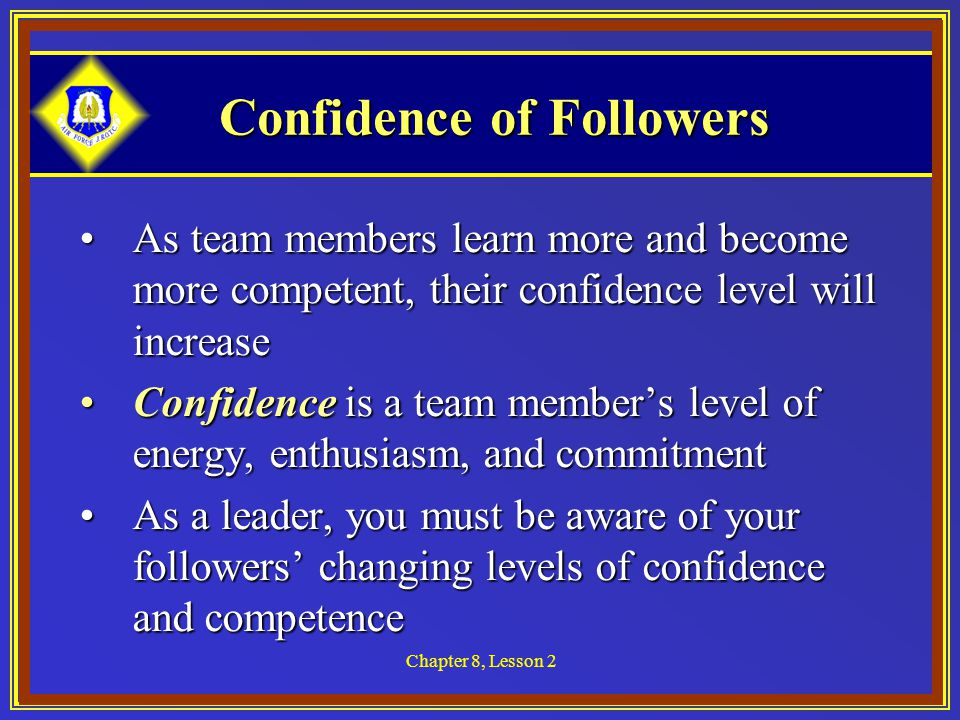 Chapter 8, Lesson 2 Confidence of Followers As team members learn more and become more competent, their confidence level will increaseAs team members learn more and become more competent, their confidence level will increase Confidence is a team member's level of energy, enthusiasm, and commitmentConfidence is a team member's level of energy, enthusiasm, and commitment As a leader, you must be aware of your followers' changing levels of confidence and competenceAs a leader, you must be aware of your followers' changing levels of confidence and competence