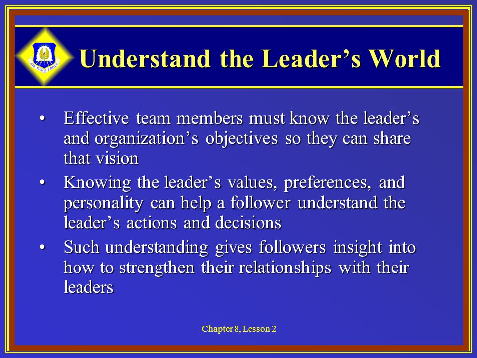 Chapter 8, Lesson 2 Understand the Leader's World Understand the Leader's World Effective team members must know the leader's and organization's objectives so they can share that visionEffective team members must know the leader's and organization's objectives so they can share that vision Knowing the leader's values, preferences, and personality can help a follower understand the leader's actions and decisionsKnowing the leader's values, preferences, and personality can help a follower understand the leader's actions and decisions Such understanding gives followers insight into how to strengthen their relationships with their leadersSuch understanding gives followers insight into how to strengthen their relationships with their leaders