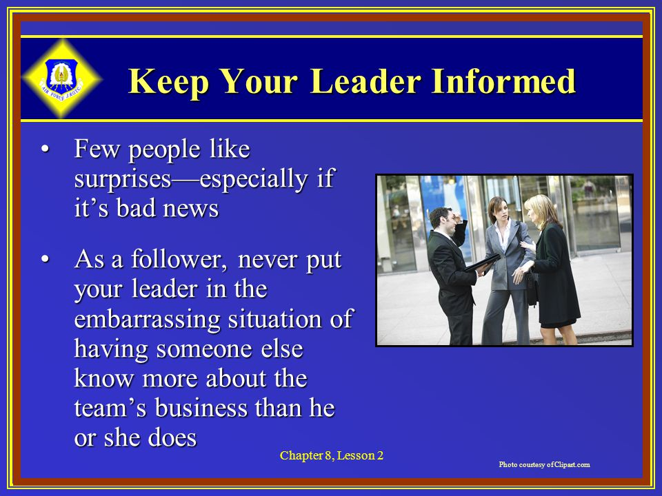 Chapter 8, Lesson 2 Keep Your Leader Informed Few people like surprises—especially if it's bad newsFew people like surprises—especially if it's bad news As a follower, never put your leader in the embarrassing situation of having someone else know more about the team's business than he or she doesAs a follower, never put your leader in the embarrassing situation of having someone else know more about the team's business than he or she does Photo courtesy of Clipart.com