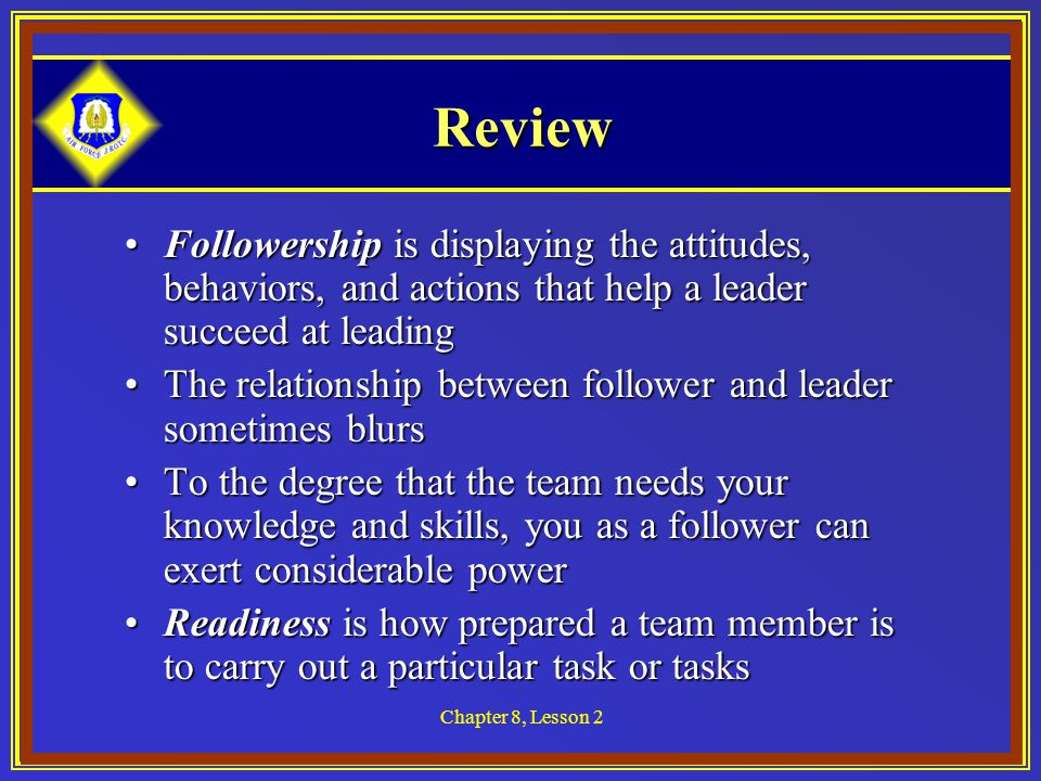 Chapter 8, Lesson 2 Review Followership is displaying the attitudes, behaviors, and actions that help a leader succeed at leadingFollowership is displaying the attitudes, behaviors, and actions that help a leader succeed at leading The relationship between follower and leader sometimes blursThe relationship between follower and leader sometimes blurs To the degree that the team needs your knowledge and skills, you as a follower can exert considerable powerTo the degree that the team needs your knowledge and skills, you as a follower can exert considerable power Readiness is how prepared a team member is to carry out a particular task or tasksReadiness is how prepared a team member is to carry out a particular task or tasks