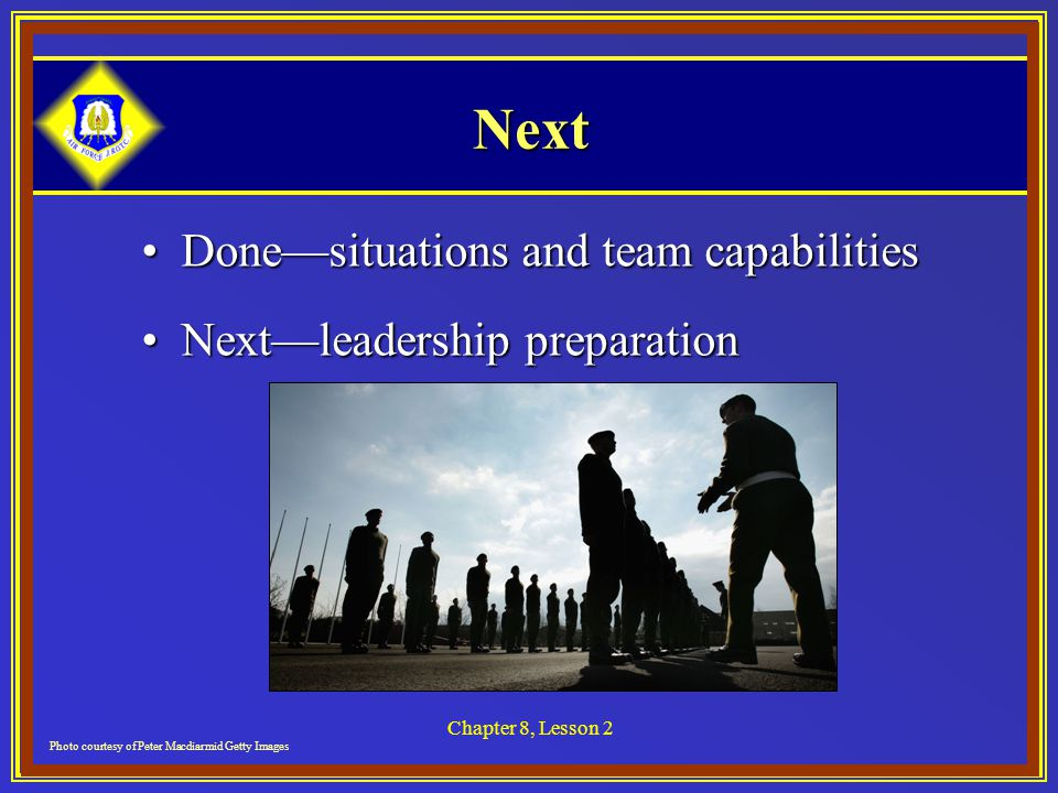 Chapter 8, Lesson 2 Next Done—situations and team capabilitiesDone—situations and team capabilities Next—leadership preparationNext—leadership preparation Photo courtesy of Peter Macdiarmid Getty Images