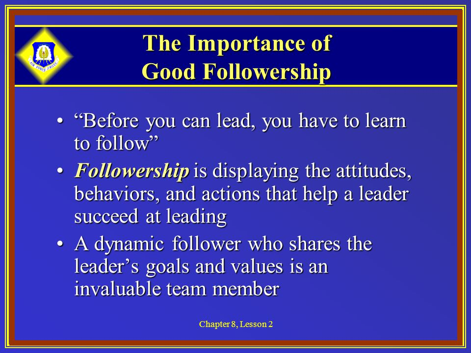 Chapter 8, Lesson 2 The Follower Relationship Throughout your life you will be a follower in one role or anotherThroughout your life you will be a follower in one role or another For example, on a sports team, you follow the lead of the captain or coachFor example, on a sports team, you follow the lead of the captain or coach Photo courtesy of Thinkstock Images