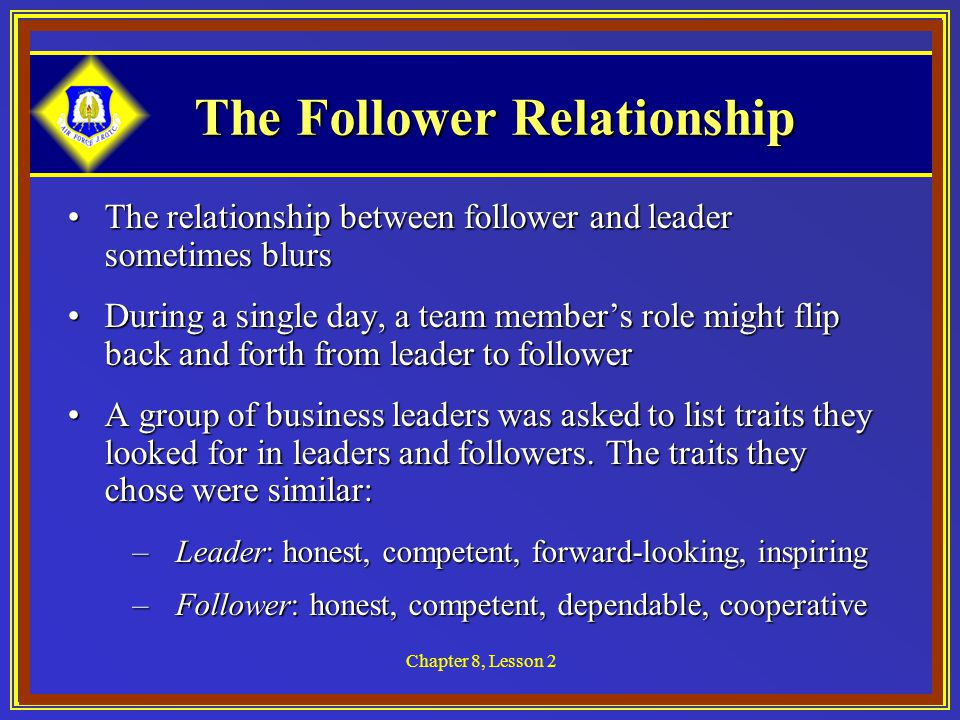 Chapter 8, Lesson 2 The Follower Relationship The relationship between follower and leader sometimes blursThe relationship between follower and leader sometimes blurs During a single day, a team member's role might flip back and forth from leader to followerDuring a single day, a team member's role might flip back and forth from leader to follower A group of business leaders was asked to list traits they looked for in leaders and followers.