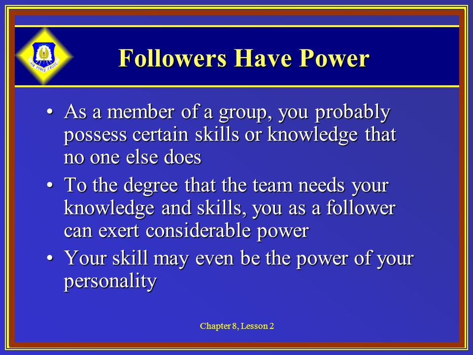 Chapter 8, Lesson 2 Followers Have Power As a member of a group, you probably possess certain skills or knowledge that no one else doesAs a member of a group, you probably possess certain skills or knowledge that no one else does To the degree that the team needs your knowledge and skills, you as a follower can exert considerable powerTo the degree that the team needs your knowledge and skills, you as a follower can exert considerable power Your skill may even be the power of your personalityYour skill may even be the power of your personality
