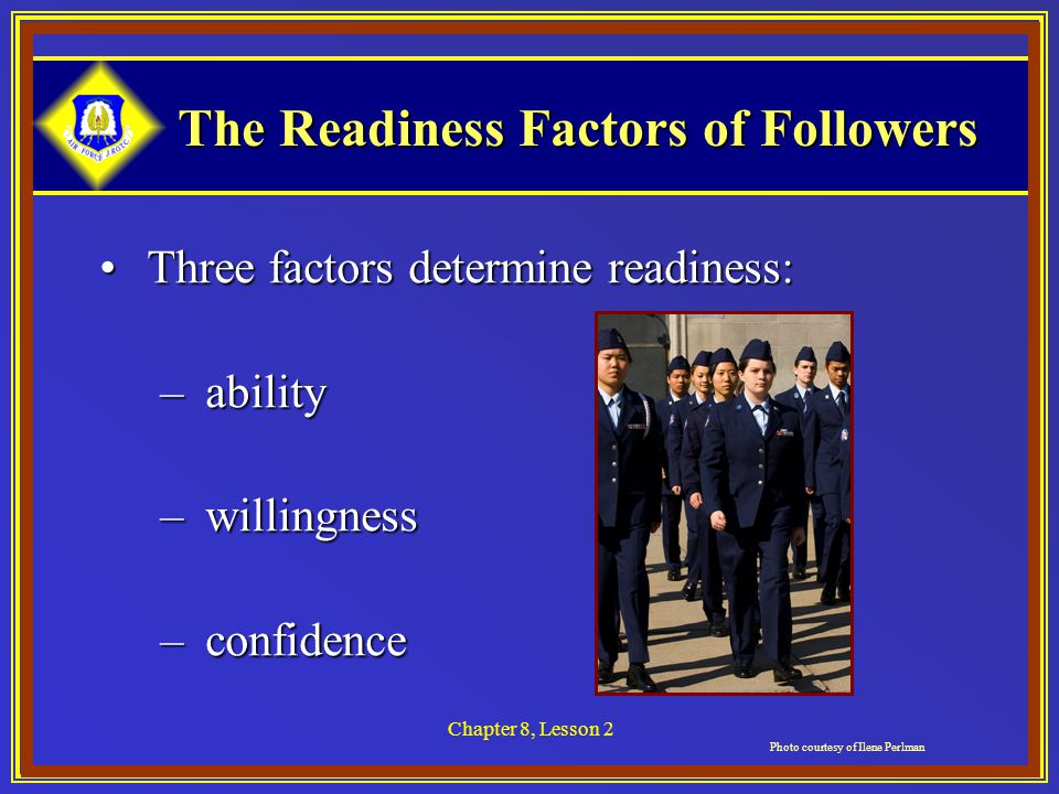 Chapter 8, Lesson 2 The Readiness Factors of Followers The Readiness Factors of Followers Three factors determine readiness:Three factors determine readiness: –ability –willingness –confidence Photo courtesy of Ilene Perlman