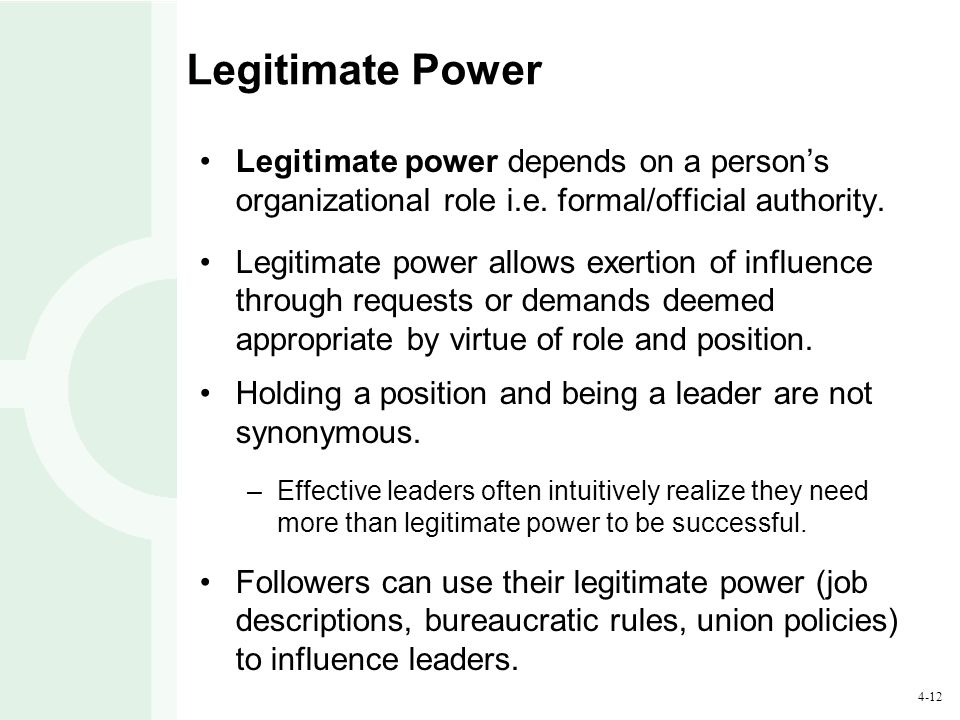 4-12 Legitimate Power Legitimate power depends on a person's organizational role i.e. formal/official authority. Legitimate power allows exertion of i