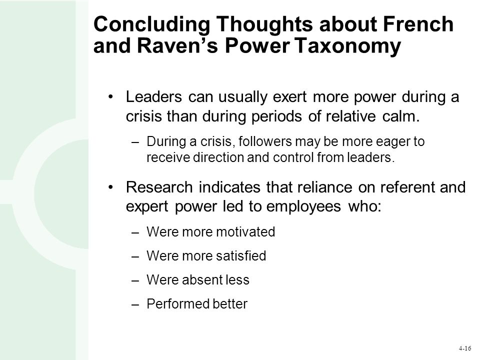 4-16 Concluding Thoughts about French and Raven's Power Taxonomy Leaders can usually exert more power during a crisis than during periods of relative