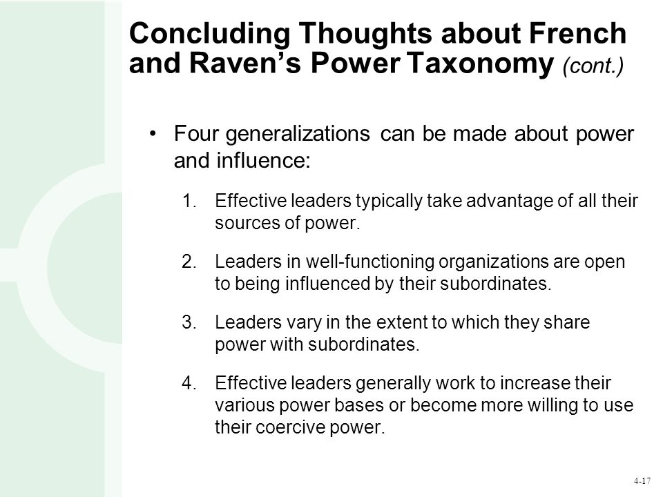 4-17 Concluding Thoughts about French and Raven's Power Taxonomy (cont.) Four generalizations can be made about power and influence: 1.Effective leade