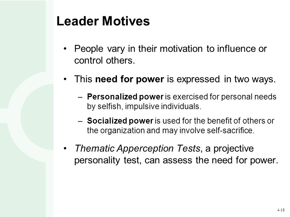 4-18 Leader Motives People vary in their motivation to influence or control others. This need for power is expressed in two ways. –Personalized power