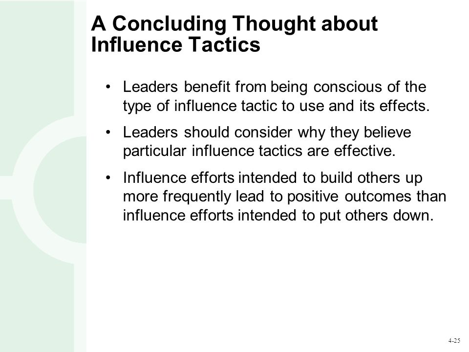 4-25 A Concluding Thought about Influence Tactics Leaders benefit from being conscious of the type of influence tactic to use and its effects. Leaders