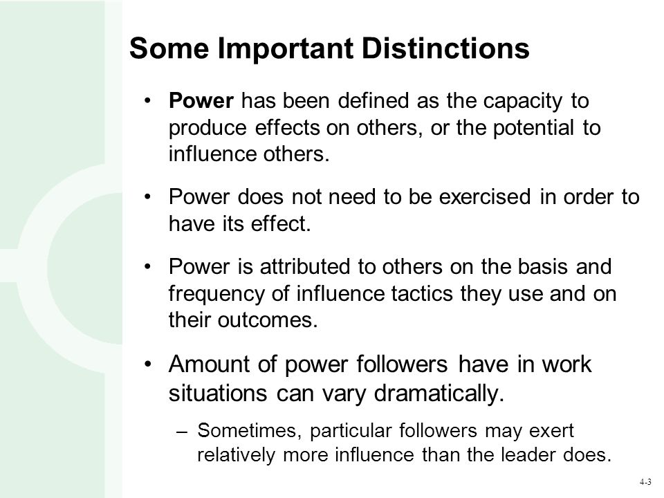 4-24 Influence Tactics and Power (continued) Rational tactics are typically used when: –Parties are relatively equal in power –Resistance is not anticipated –Benefits are organizational as well as personal Leaders with high referent power generally do not use legitimizing or pressure tactics.