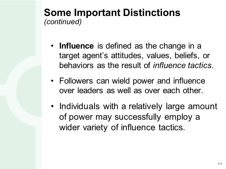 4-5 Some Important Distinctions (continued) Influence can be measured by the behaviors or attitudes manifested by followers as a result of a leader's influence tactics.