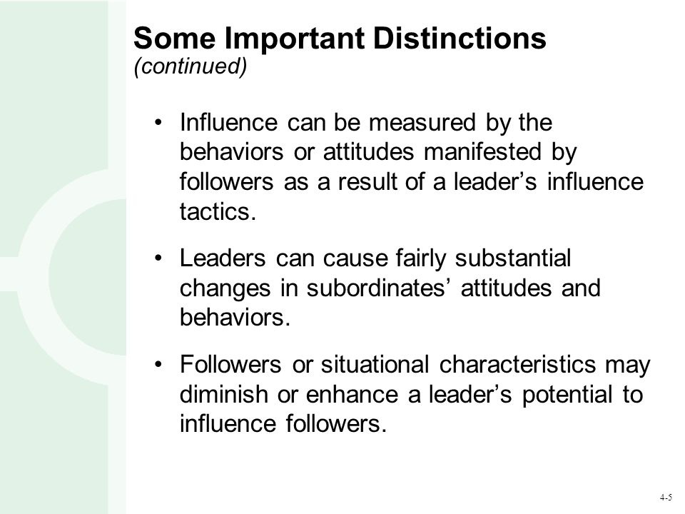 4-5 Some Important Distinctions (continued) Influence can be measured by the behaviors or attitudes manifested by followers as a result of a leader's