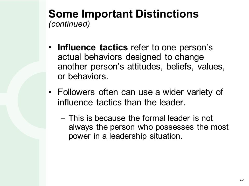 4-6 Some Important Distinctions (continued) Influence tactics refer to one person's actual behaviors designed to change another person's attitudes, be