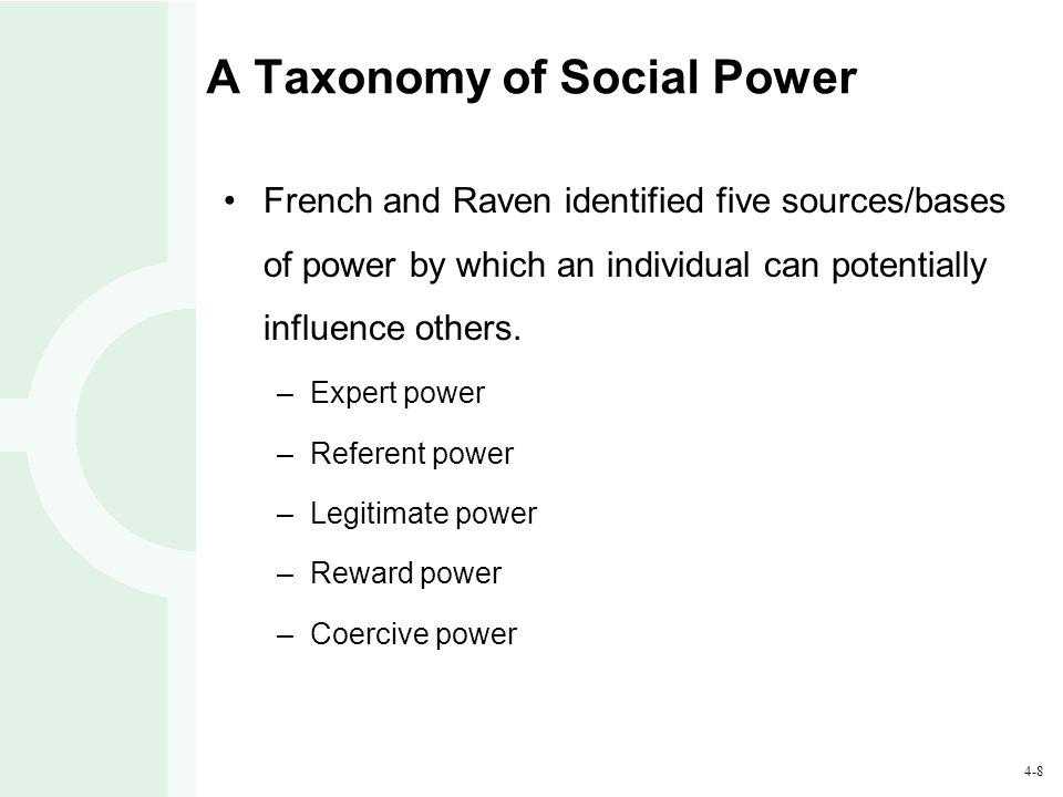 4-8 A Taxonomy of Social Power French and Raven identified five sources/bases of power by which an individual can potentially influence others. –Exper
