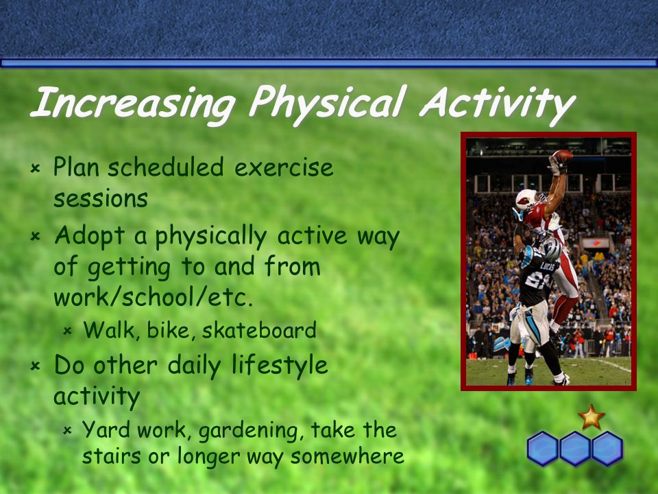 Increasing Physical Activity  Plan scheduled exercise sessions  Adopt a physically active way of getting to and from work/school/etc.