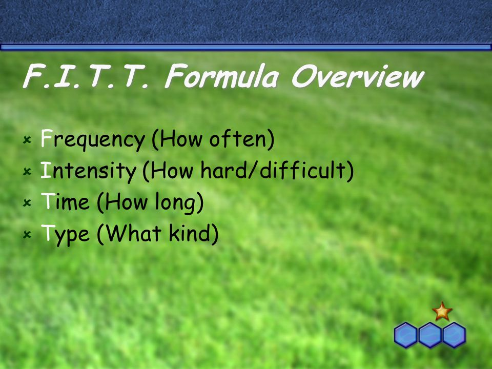 F.I.T.T. Formula Overview  Frequency (How often)  Intensity (How hard/difficult)  Time (How long)  Type (What kind)