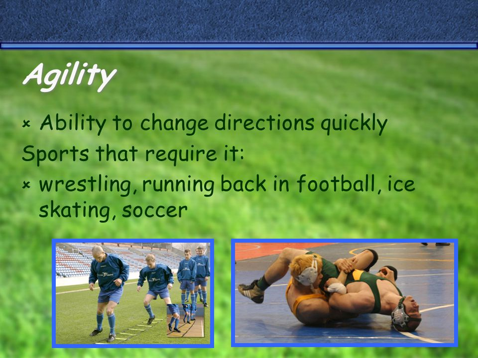 Agility  Ability to change directions quickly Sports that require it:  wrestling, running back in football, ice skating, soccer