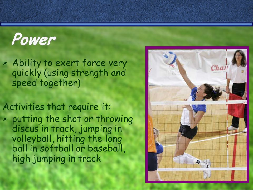 Power  Ability to exert force very quickly (using strength and speed together) Activities that require it:  putting the shot or throwing discus in track, jumping in volleyball, hitting the long ball in softball or baseball, high jumping in track