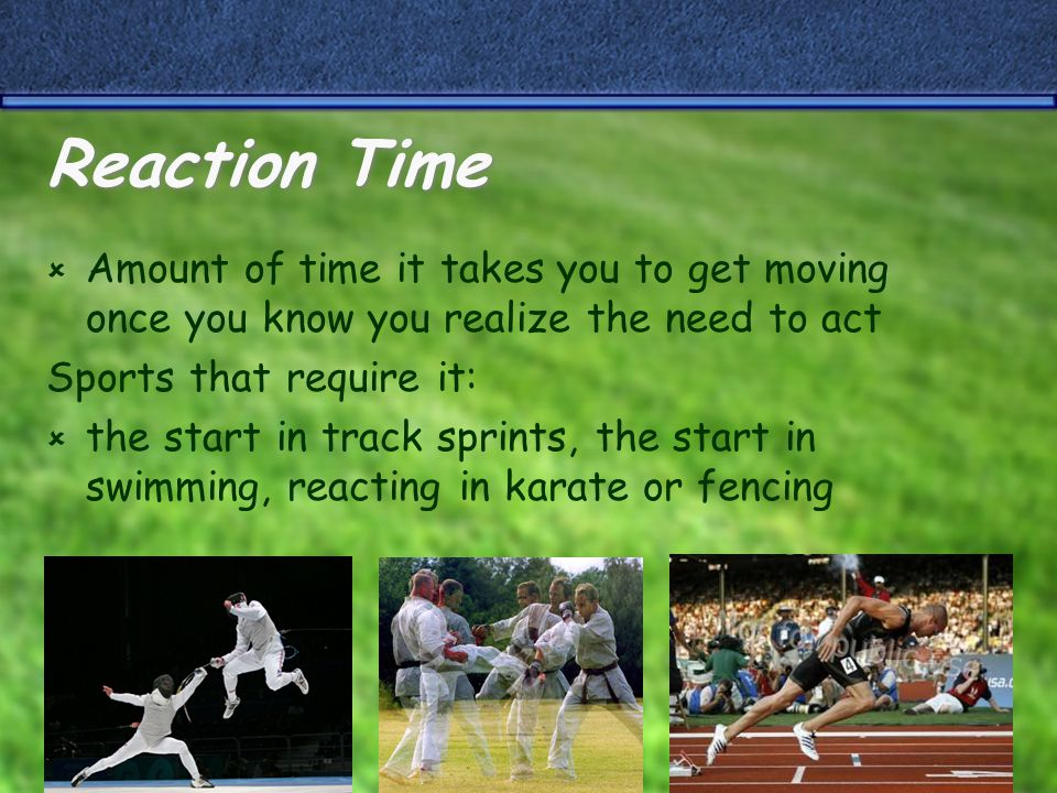 Reaction Time  Amount of time it takes you to get moving once you know you realize the need to act Sports that require it:  the start in track sprints, the start in swimming, reacting in karate or fencing